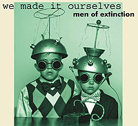 We Made It Ourselves - Men of Extinction