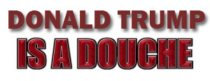 Donald Trump is a BIG DOUCHE!